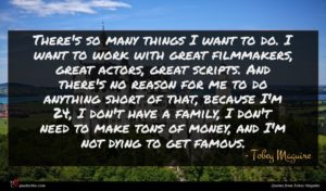 Tobey Maguire quote : There's so many things ...