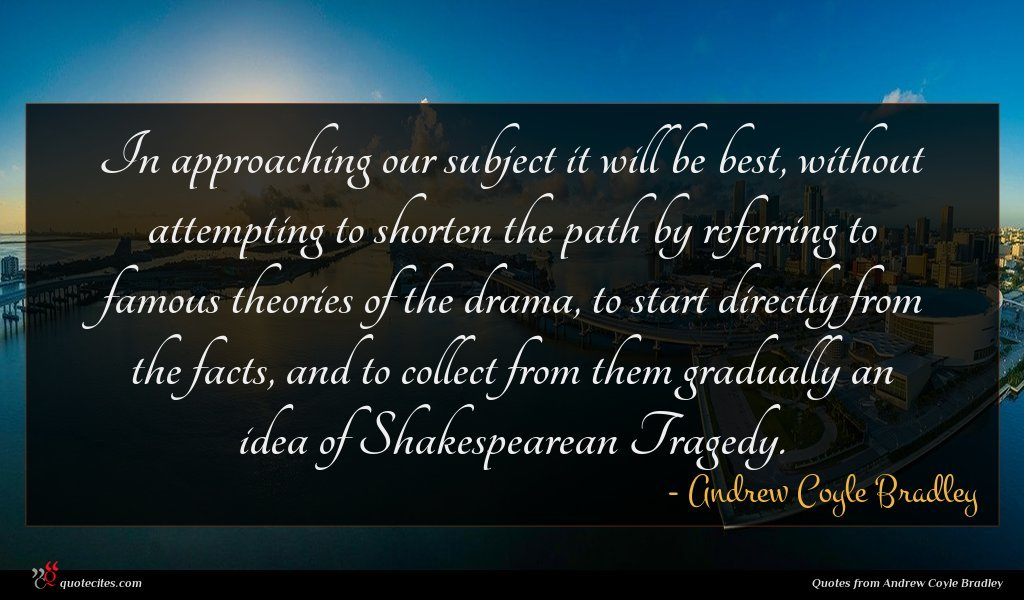 In approaching our subject it will be best, without attempting to shorten the path by referring to famous theories of the drama, to start directly from the facts, and to collect from them gradually an idea of Shakespearean Tragedy.