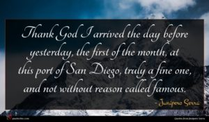 Junípero Serra quote : Thank God I arrived ...