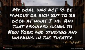 Shirley Knight quote : My goal was not ...