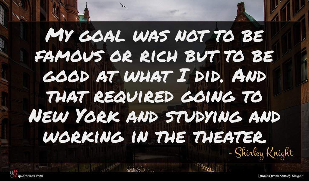 My goal was not to be famous or rich but to be good at what I did. And that required going to New York and studying and working in the theater.