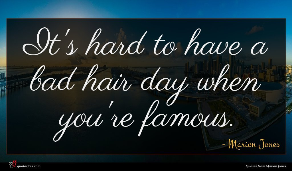 It's hard to have a bad hair day when you're famous.