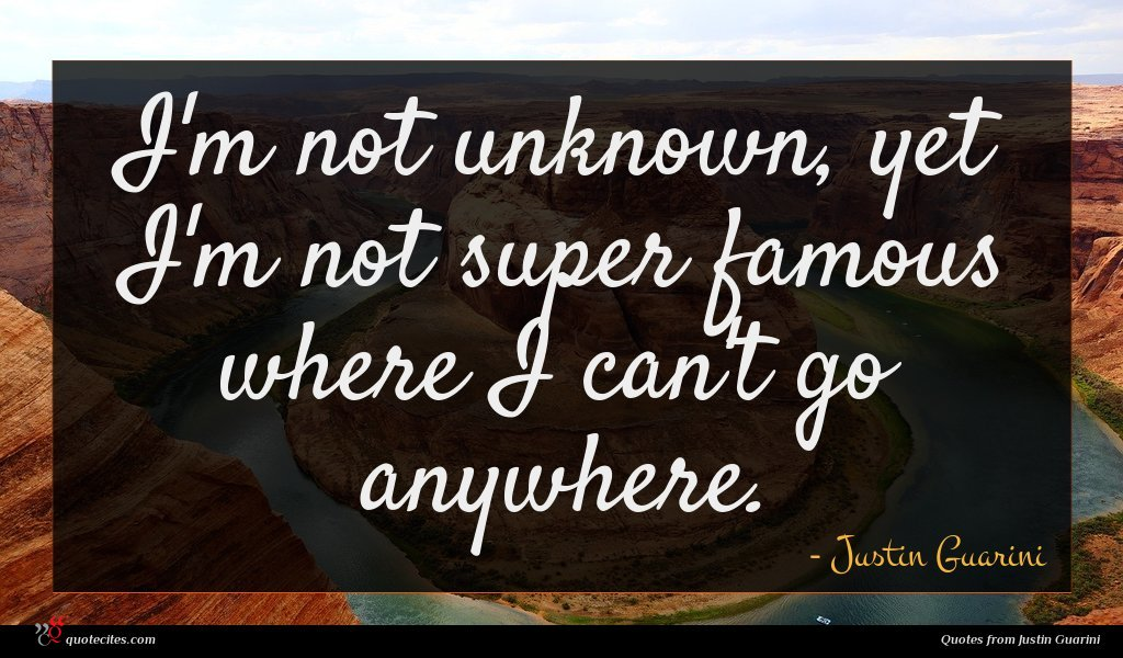 I'm not unknown, yet I'm not super famous where I can't go anywhere.