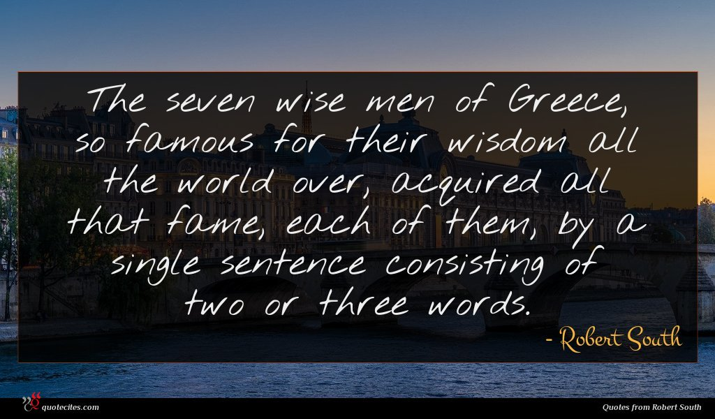 The seven wise men of Greece, so famous for their wisdom all the world over, acquired all that fame, each of them, by a single sentence consisting of two or three words.