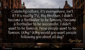 Ryan Giggs quote : Celebrity culture it's everywhere ...