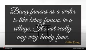 Peter Carey quote : Being famous as a ...