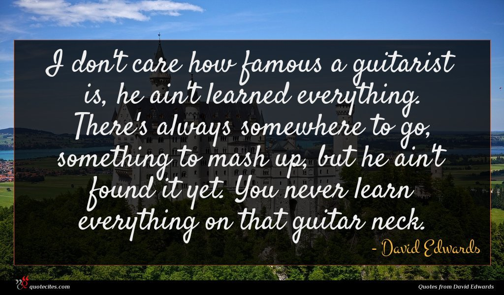 I don't care how famous a guitarist is, he ain't learned everything. There's always somewhere to go, something to mash up, but he ain't found it yet. You never learn everything on that guitar neck.