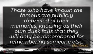 Alan Bennett quote : Those who have known ...