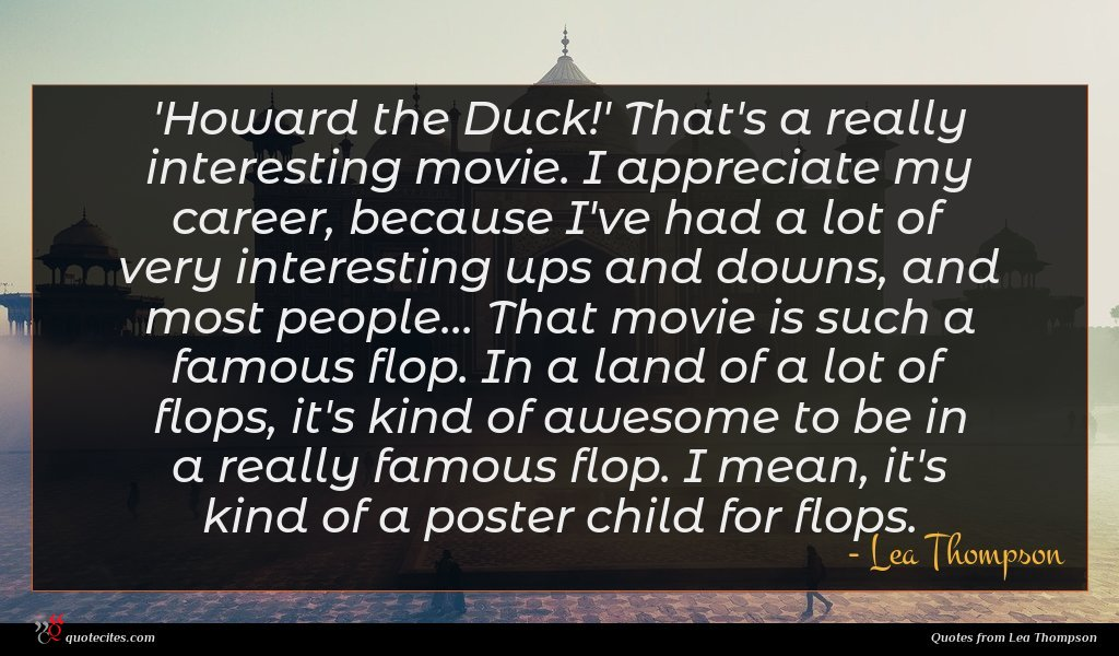 'Howard the Duck!' That's a really interesting movie. I appreciate my career, because I've had a lot of very interesting ups and downs, and most people... That movie is such a famous flop. In a land of a lot of flops, it's kind of awesome to be in a really famous flop. I mean, it's kind of a poster child for flops.