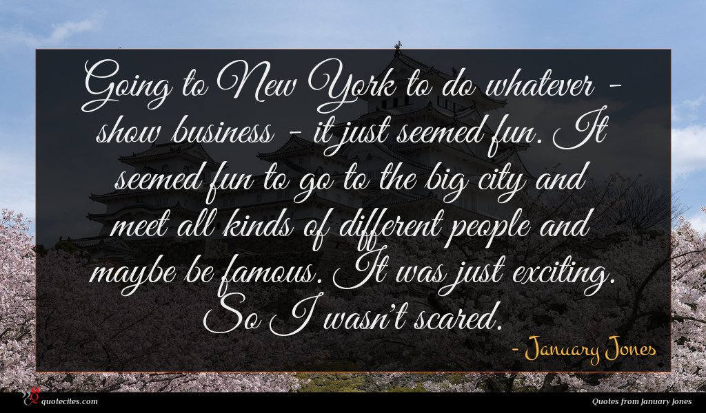 Going to New York to do whatever - show business - it just seemed fun. It seemed fun to go to the big city and meet all kinds of different people and maybe be famous. It was just exciting. So I wasn't scared.