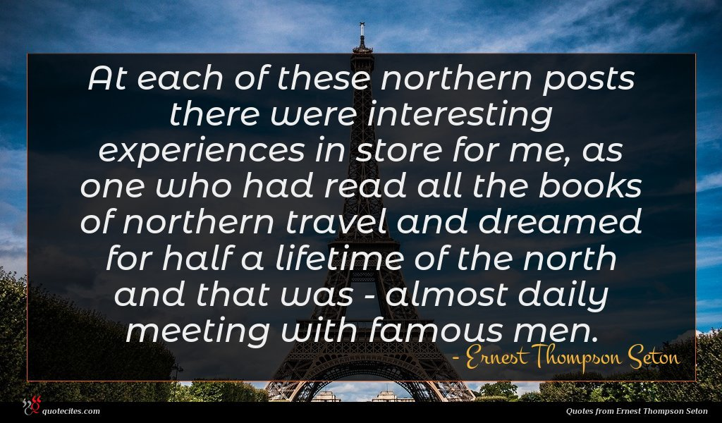 At each of these northern posts there were interesting experiences in store for me, as one who had read all the books of northern travel and dreamed for half a lifetime of the north and that was - almost daily meeting with famous men.