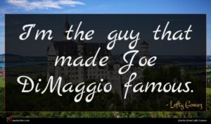 Lefty Gomez quote : I'm the guy that ...