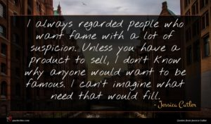 Jessica Cutler quote : I always regarded people ...