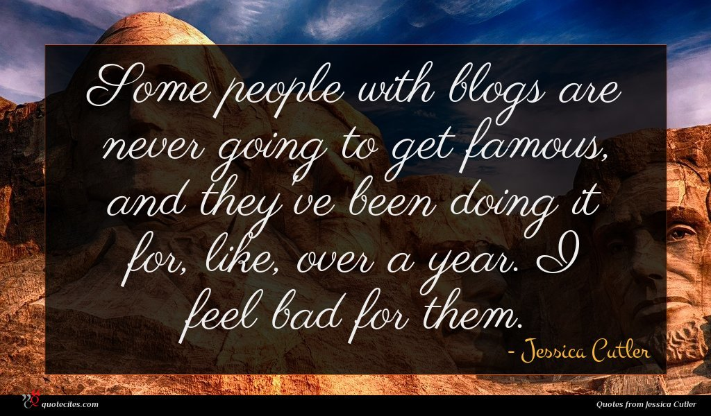 Some people with blogs are never going to get famous, and they've been doing it for, like, over a year. I feel bad for them.