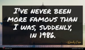 Wendy Cope quote : I've never been more ...