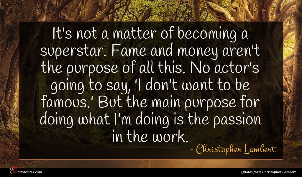 It's not a matter of becoming a superstar. Fame and money aren't the purpose of all this. No actor's going to say, 'I don't want to be famous.' But the main purpose for doing what I'm doing is the passion in the work.