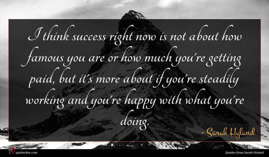 I think success right now is not about how famous you are or how much you're getting paid, but it's more about if you're steadily working and you're happy with what you're doing.