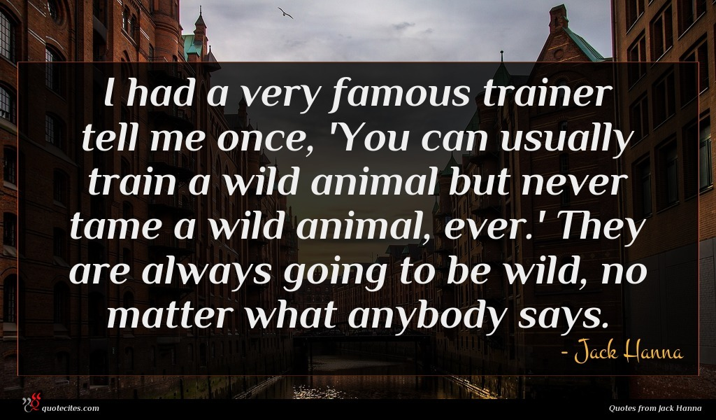 I had a very famous trainer tell me once, 'You can usually train a wild animal but never tame a wild animal, ever.' They are always going to be wild, no matter what anybody says.