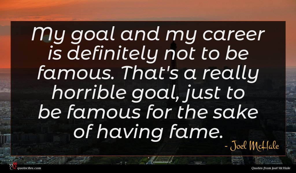 My goal and my career is definitely not to be famous. That's a really horrible goal, just to be famous for the sake of having fame.