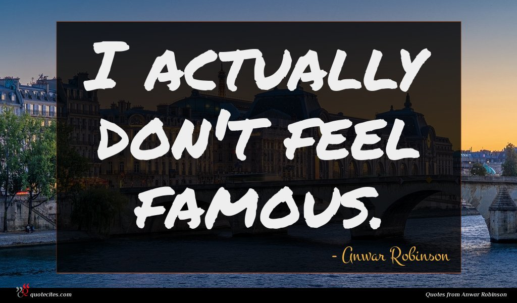 I actually don't feel famous.