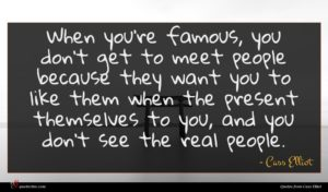 Cass Elliot quote : When you're famous you ...