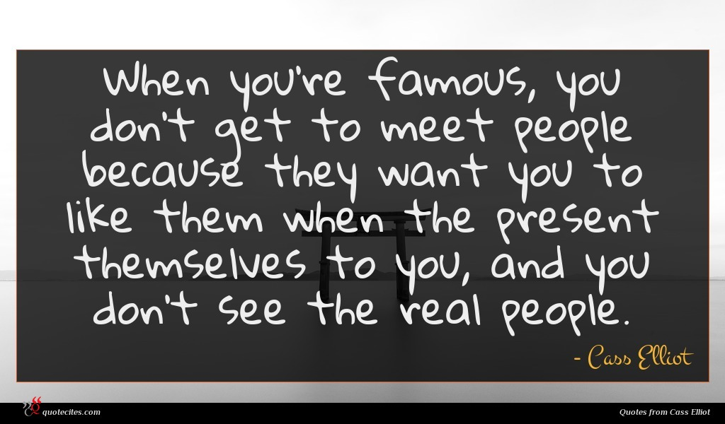 When you're famous, you don't get to meet people because they want you to like them when the present themselves to you, and you don't see the real people.