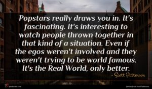 Scott Patterson quote : Popstars really draws you ...