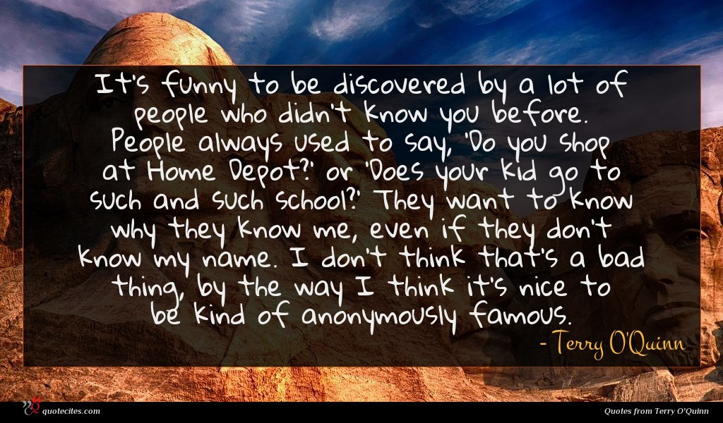 It's funny to be discovered by a lot of people who didn't know you before. People always used to say, 'Do you shop at Home Depot?' or 'Does your kid go to such and such school?' They want to know why they know me, even if they don't know my name. I don't think that's a bad thing, by the way I think it's nice to be kind of anonymously famous.