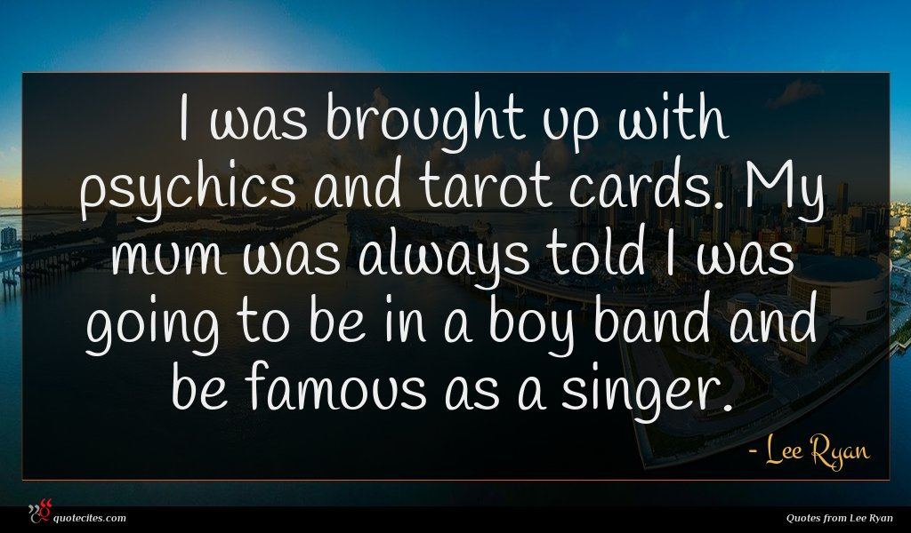 I was brought up with psychics and tarot cards. My mum was always told I was going to be in a boy band and be famous as a singer.