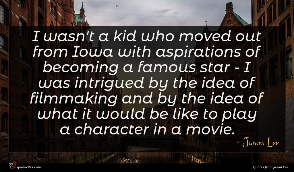 I wasn't a kid who moved out from Iowa with aspirations of becoming a famous star - I was intrigued by the idea of filmmaking and by the idea of what it would be like to play a character in a movie.