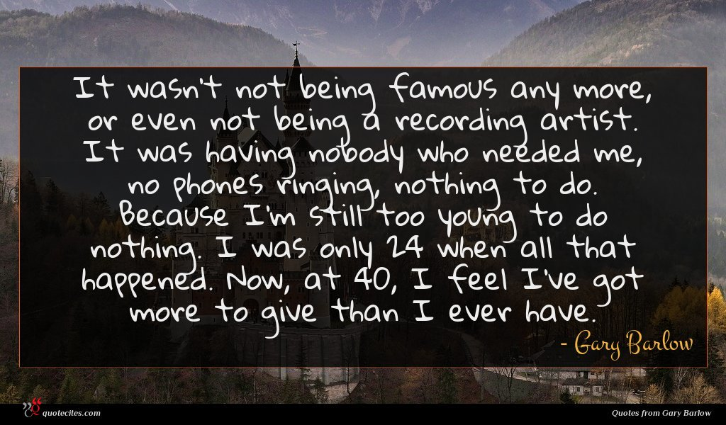 It wasn't not being famous any more, or even not being a recording artist. It was having nobody who needed me, no phones ringing, nothing to do. Because I'm still too young to do nothing. I was only 24 when all that happened. Now, at 40, I feel I've got more to give than I ever have.