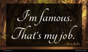 Jerry Rubin quote : I'm famous That's my ...