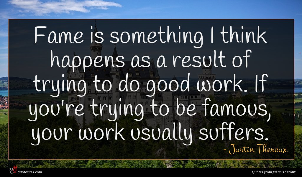 Fame is something I think happens as a result of trying to do good work. If you're trying to be famous, your work usually suffers.