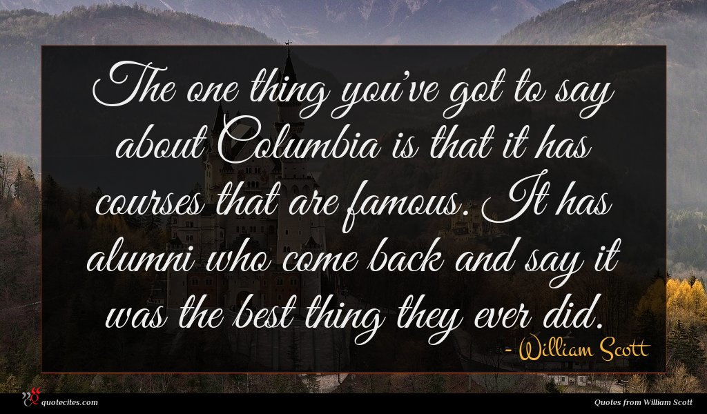 The one thing you've got to say about Columbia is that it has courses that are famous. It has alumni who come back and say it was the best thing they ever did.