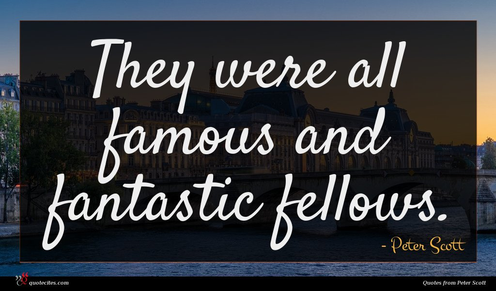 They were all famous and fantastic fellows.