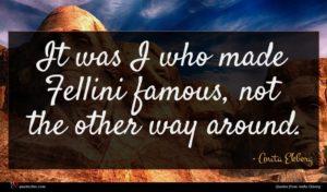 Anita Ekberg quote : It was I who ...