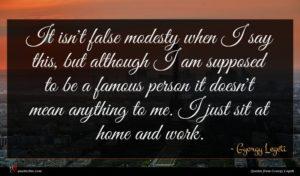 Gyorgy Legeti quote : It isn't false modesty ...