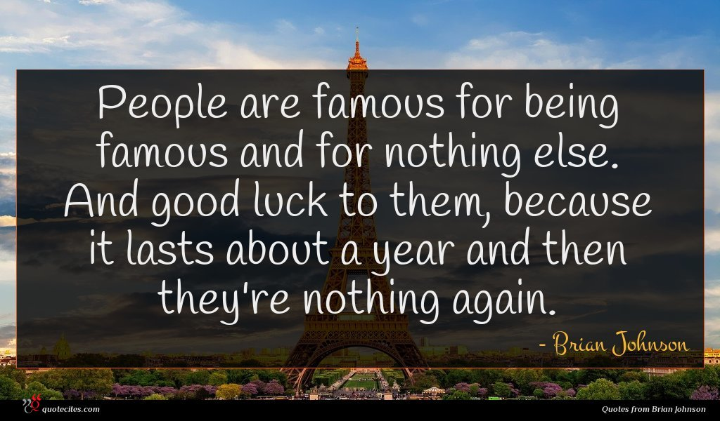 People are famous for being famous and for nothing else. And good luck to them, because it lasts about a year and then they're nothing again.