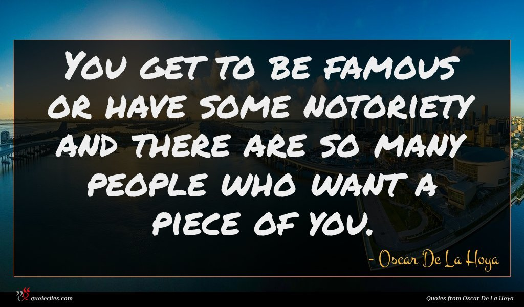 You get to be famous or have some notoriety and there are so many people who want a piece of you.