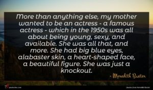 Meredith Baxter quote : More than anything else ...