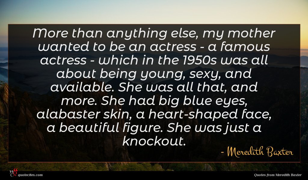 More than anything else, my mother wanted to be an actress - a famous actress - which in the 1950s was all about being young, sexy, and available. She was all that, and more. She had big blue eyes, alabaster skin, a heart-shaped face, a beautiful figure. She was just a knockout.