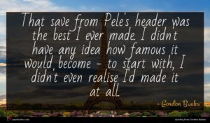 Gordon Banks quote : That save from Pele's ...