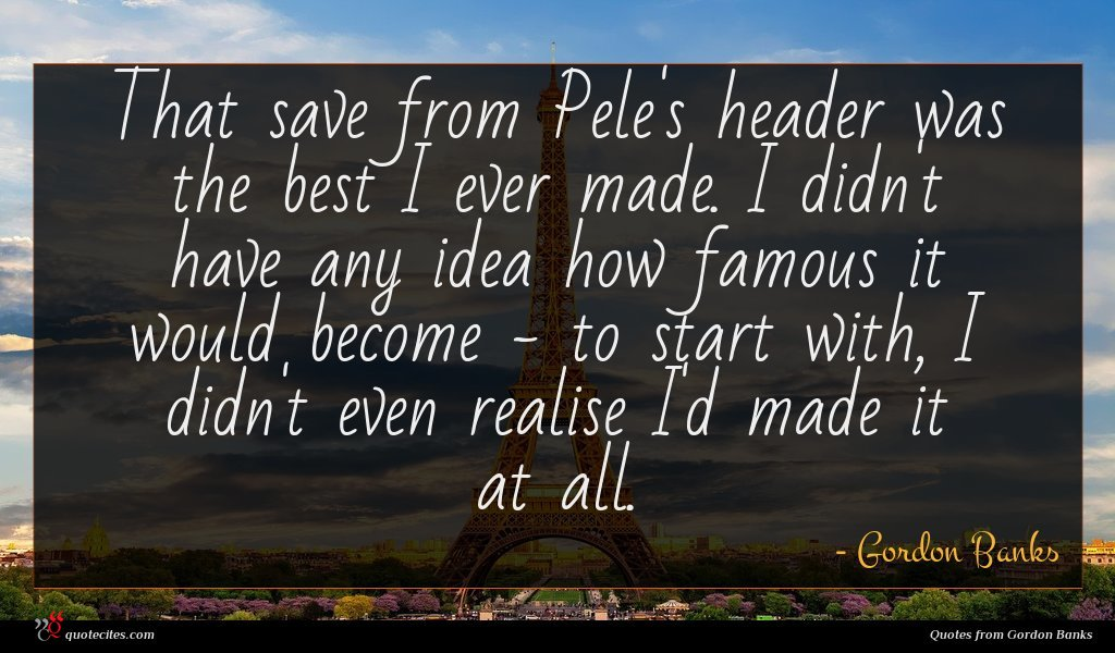 That save from Pele's header was the best I ever made. I didn't have any idea how famous it would become - to start with, I didn't even realise I'd made it at all.