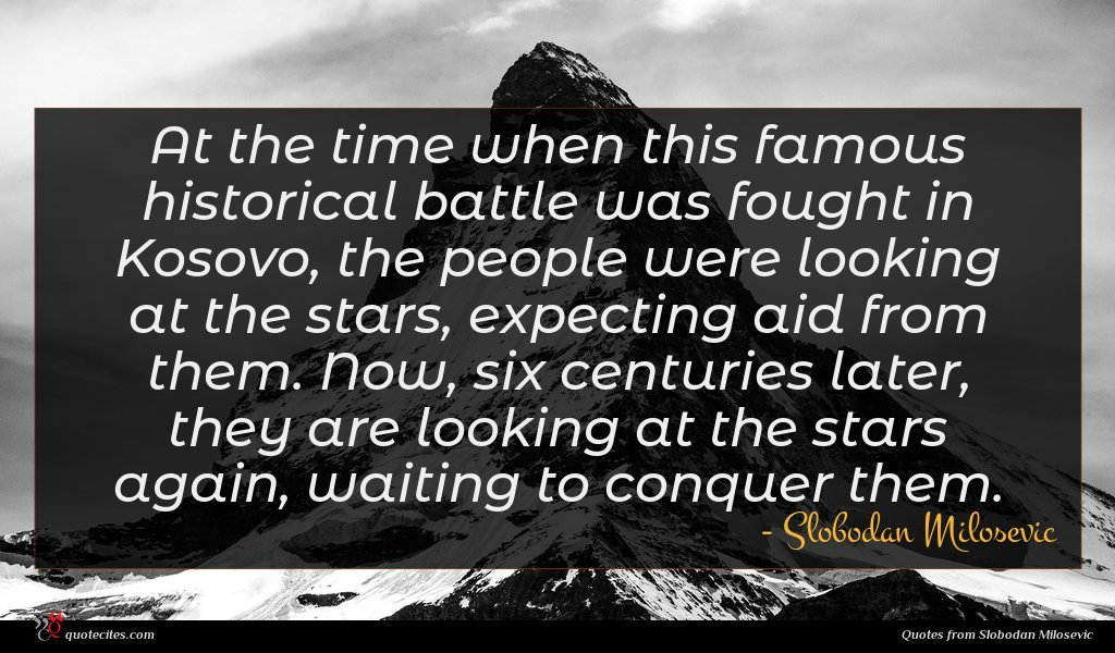 At the time when this famous historical battle was fought in Kosovo, the people were looking at the stars, expecting aid from them. Now, six centuries later, they are looking at the stars again, waiting to conquer them.