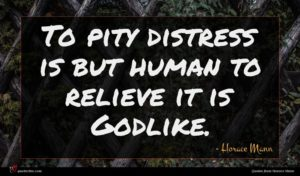 Horace Mann quote : To pity distress is ...