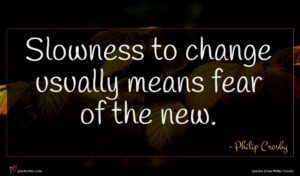 Philip Crosby quote : Slowness to change usually ...
