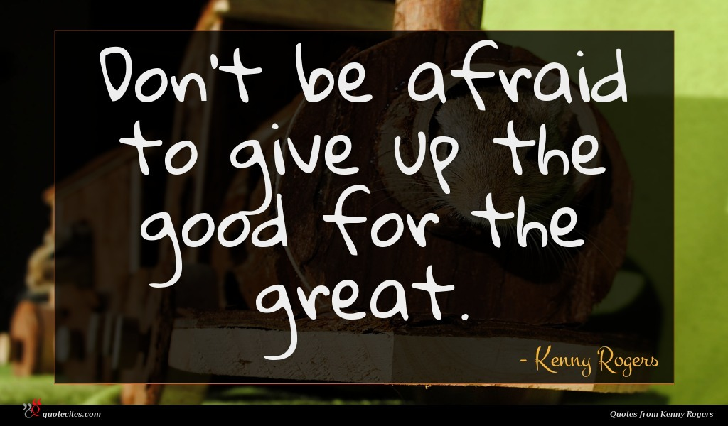 Don't be afraid to give up the good for the great.