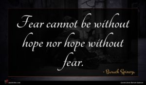 Baruch Spinoza quote : Fear cannot be without ...
