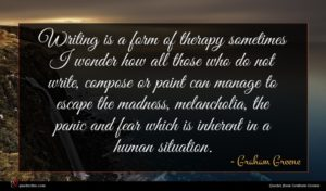 Graham Greene quote : Writing is a form ...