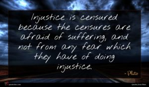 Plato quote : Injustice is censured because ...